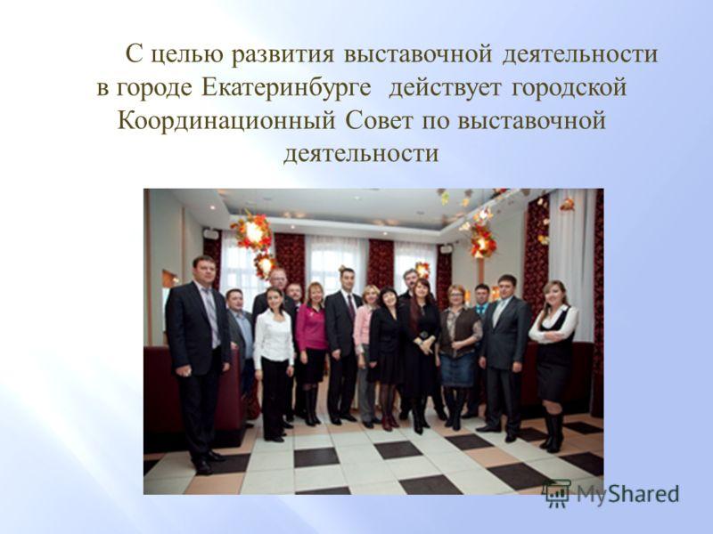 С целью развития выставочной деятельности в городе Екатеринбурге действует городской Координационный Совет по выставочной деятельности