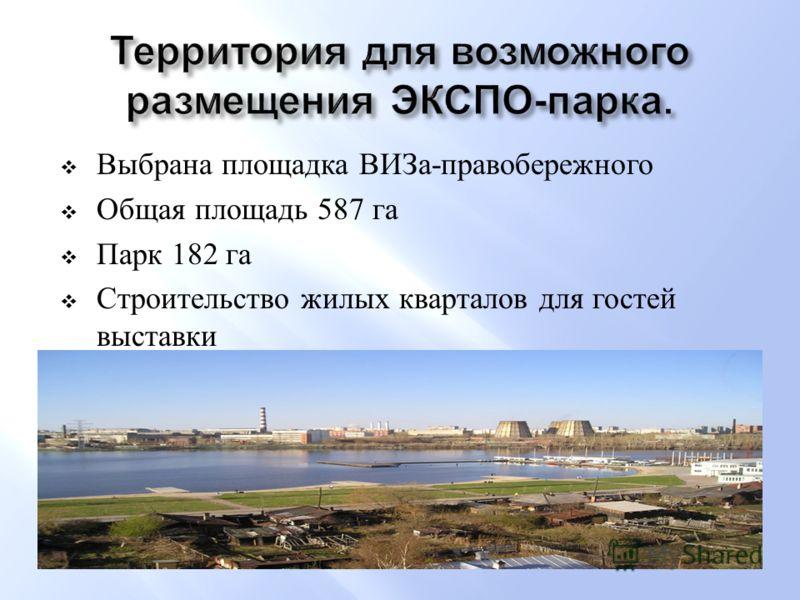 Выбрана площадка ВИЗа - правобережного Общая площадь 587 га Парк 182 га Строительство жилых кварталов для гостей выставки