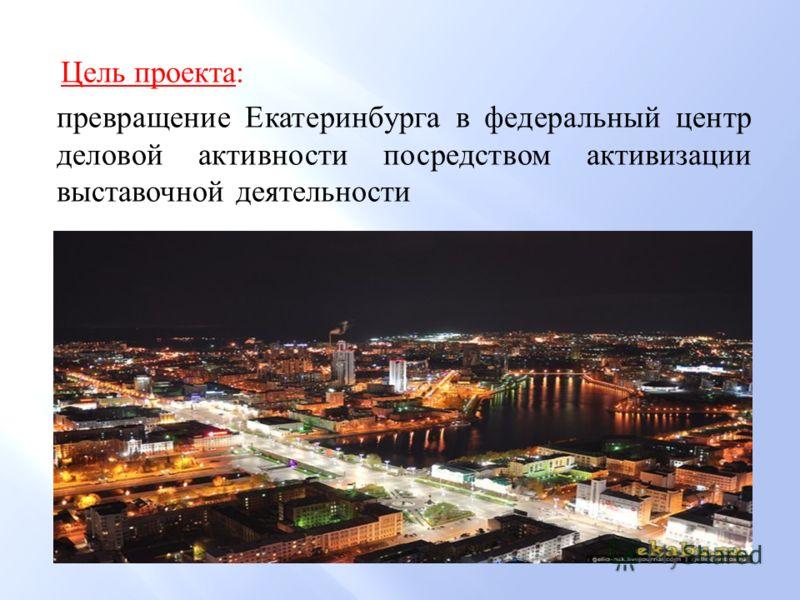 Цель проекта : превращение Екатеринбурга в федеральный центр деловой активности посредством активизации выставочной деятельности