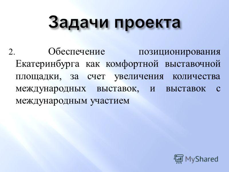 2. Обеспечение позиционирования Екатеринбурга как комфортной выставочной площадки, за счет увеличения количества международных выставок, и выставок с международным участием