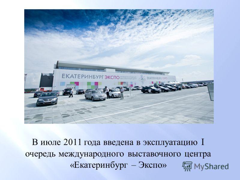 В июле 2011 года введена в эксплуатацию I очередь международного выставочного центра « Екатеринбург – Экспо »