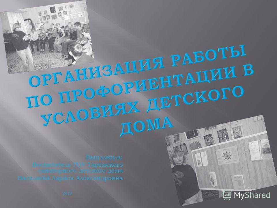 Выполнила: Воспитатель ГОУ Таремского санаторного детского дома Васильева Лариса Александровна 2010