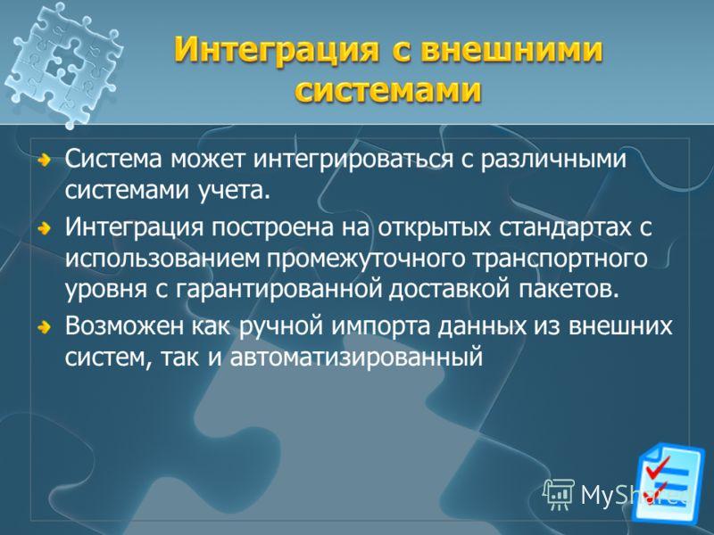 Система может интегрироваться с различными системами учета. Интеграция построена на открытых стандартах с использованием промежуточного транспортного уровня с гарантированной доставкой пакетов. Возможен как ручной импорта данных из внешних систем, та