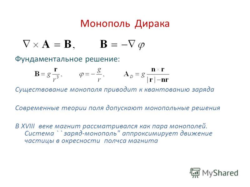 Монополь Дирака Фундаментальное решение: Существование монополя приводит к квантованию заряда Современные теории поля допускают монопольные решения В XVIII веке магнит рассматривался как пара монополей. Система ` ` заряд-монополь