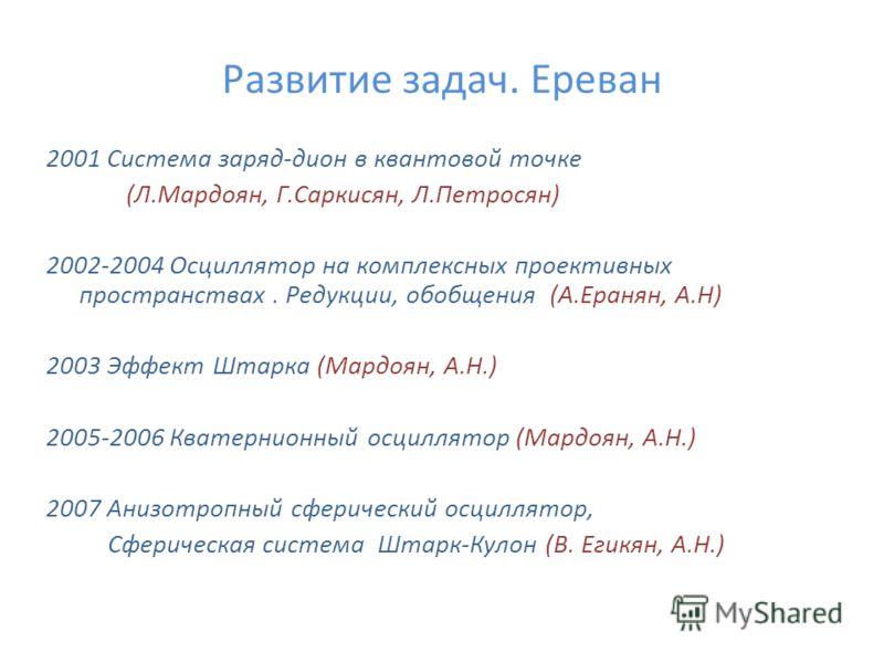 Развитие задач. Ереван 2001 Система заряд-дион в квантовой точке (Л.Мардоян, Г.Саркисян, Л.Петросян) 2002-2004 Осциллятор на комплексныx проективныx пространстваx. Редукции, обобщения (А.Еранян, А.Н) 2003 Эффект Штарка (Мардоян, А.Н.) 2005-2006 Квате
