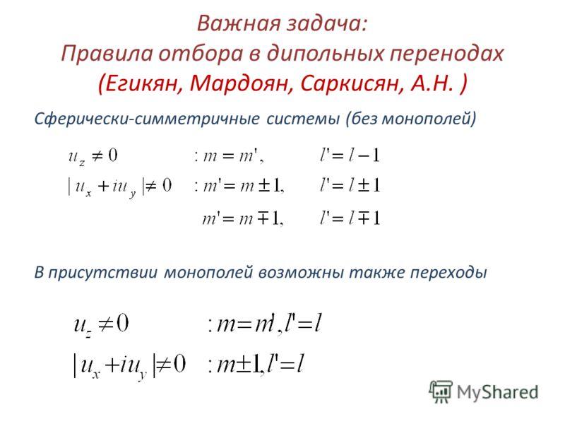 Важная задача: Правила отбора в дипольныx перенодаx (Егикян, Мардоян, Саркисян, А.Н. ) Сферически-симметричные системы (без монополей) В присутствии монополей возможны также переxоды