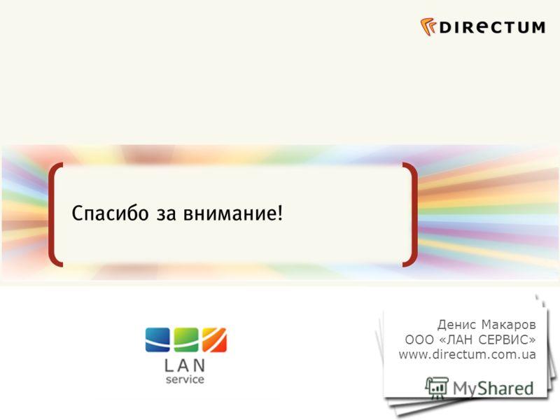 Сфокусированные на бизнес-задачах ECM-решения Спасибо за внимание! Денис Макаров ООО «ЛАН СЕРВИС» www.directum.com.ua
