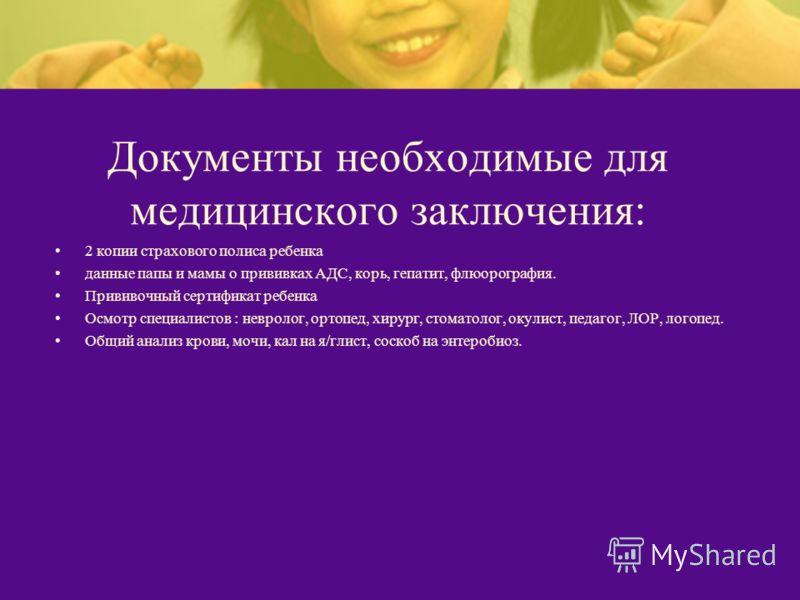 Документы необходимые для медицинского заключения: 2 копии страхового полиса ребенка данные папы и мамы о прививках АДС, корь, гепатит, флюорография. Прививочный сертификат ребенка Осмотр специалистов : невролог, ортопед, хирург, стоматолог, окулист,