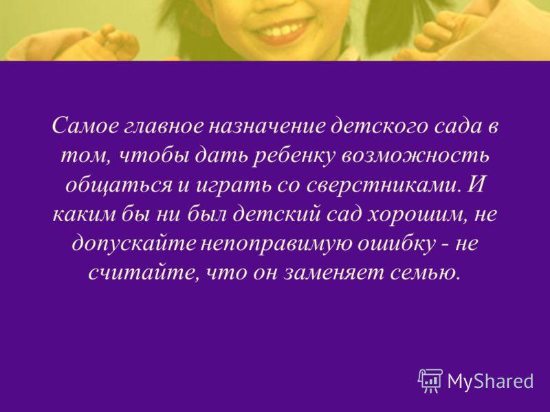 Самое главное назначение детского сада в том, чтобы дать ребенку возможность общаться и играть со сверстниками. И каким бы ни был детский сад хорошим, не допускайте непоправимую ошибку - не считайте, что он заменяет семью.