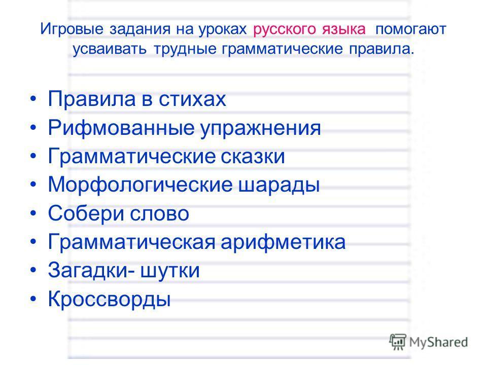 Игровые задания на уроках русского языка помогают усваивать трудные грамматические правила. Правила в стихах Рифмованные упражнения Грамматические сказки Морфологические шарады Собери слово Грамматическая арифметика Загадки- шутки Кроссворды