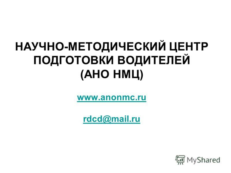 НАУЧНО-МЕТОДИЧЕСКИЙ ЦЕНТР ПОДГОТОВКИ ВОДИТЕЛЕЙ (АНО НМЦ) www.anonmc.ru rdcd@mail.ru www.anonmc.ru rdcd@mail.ru