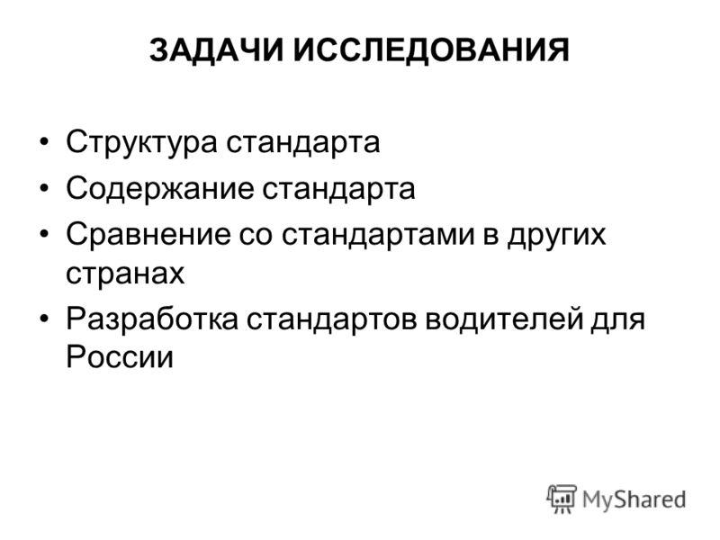 ЗАДАЧИ ИССЛЕДОВАНИЯ Структура стандарта Содержание стандарта Сравнение со стандартами в других странах Разработка стандартов водителей для России