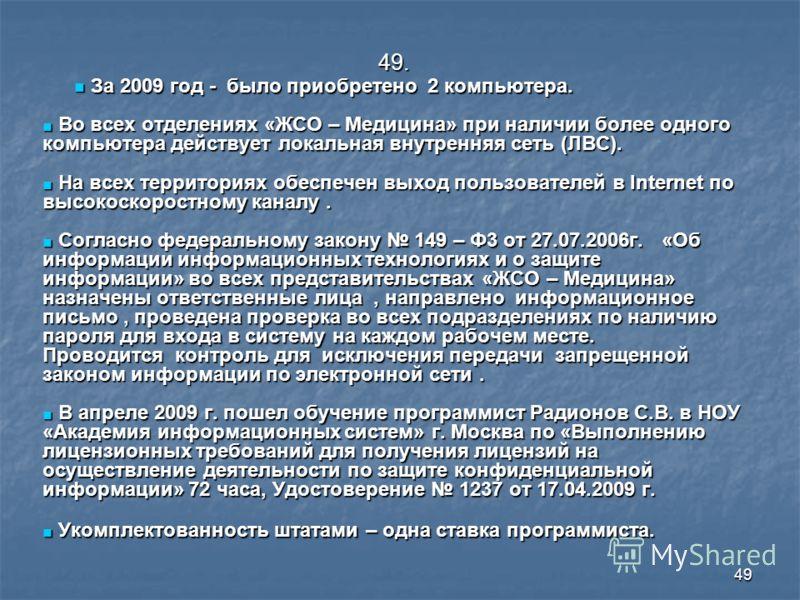 49 49. За 2009 год - было приобретено 2 компьютера. За 2009 год - было приобретено 2 компьютера. Во всех отделениях «ЖСО – Медицина» при наличии более одного компьютера действует локальная внутренняя сеть (ЛВС). Во всех отделениях «ЖСО – Медицина» пр