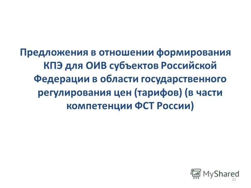 Предложения в отношении формирования КПЭ для ОИВ субъектов Российской Федерации в области государственного регулирования цен (тарифов) (в части компетенции ФСТ России) 25