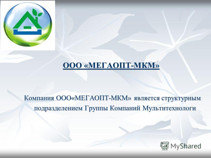 ООО «МЕГАОПТ-МКМ» Компания ООО«МЕГАОПТ-МКМ» является структурным Компания ООО«МЕГАОПТ-МКМ» является структурным подразделением Группы Компаний Мультитехнологи подразделением Группы Компаний Мультитехнологи