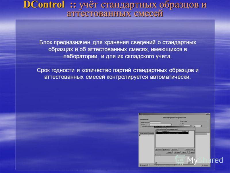 DControl :: учёт стандартных образцов и аттестованных смесей Блок предназначен для хранения сведений о стандартных образцах и об аттестованных смесях, имеющихся в лаборатории, и для их складского учета. Срок годности и количество партий стандартных о
