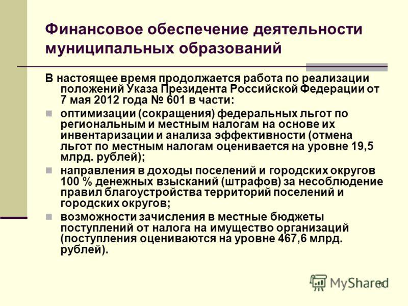 Финансовое обеспечение деятельности муниципальных образований В настоящее время продолжается работа по реализации положений Указа Президента Российской Федерации от 7 мая 2012 года 601 в части: оптимизации (сокращения) федеральных льгот по региональн