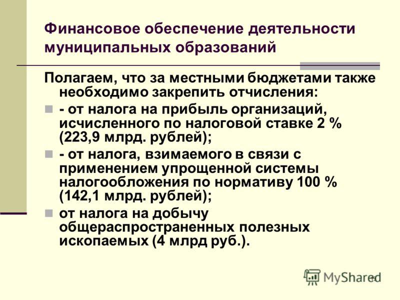 Финансовое обеспечение деятельности муниципальных образований Полагаем, что за местными бюджетами также необходимо закрепить отчисления: - от налога на прибыль организаций, исчисленного по налоговой ставке 2 % (223,9 млрд. рублей); - от налога, взима