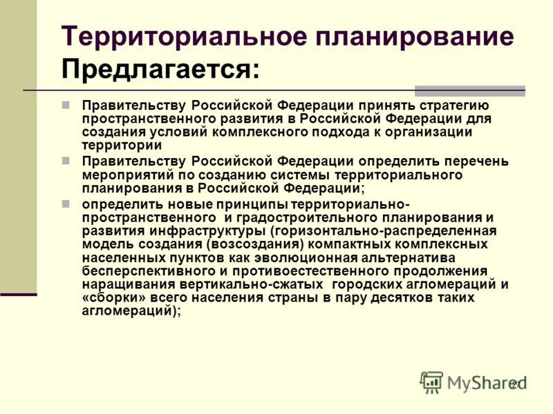 Территориальное планирование Предлагается: Правительству Российской Федерации принять стратегию пространственного развития в Российской Федерации для создания условий комплексного подхода к организации территории Правительству Российской Федерации оп