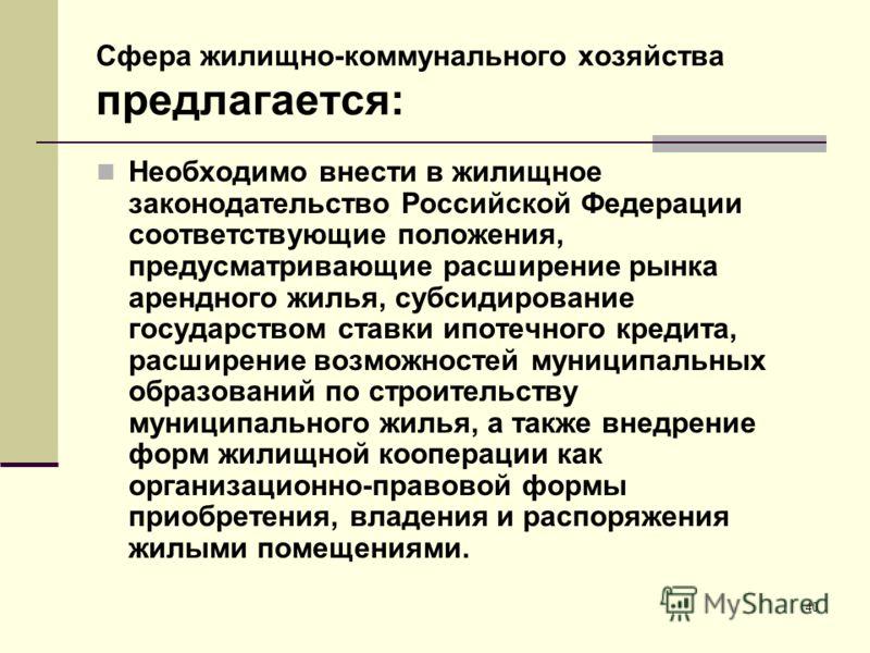 Сфера жилищно-коммунального хозяйства предлагается: Необходимо внести в жилищное законодательство Российской Федерации соответствующие положения, предусматривающие расширение рынка арендного жилья, субсидирование государством ставки ипотечного кредит