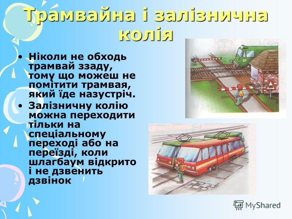 Трамвайна і залізнична колія Ніколи не обходь трамвай ззаду, тому що можеш не помітити трамвая, який їде назустріч. Залізничну колію можна переходити тільки на спеціальному переході або на переїзді, коли шлагбаум відкрито і не дзвенить дзвінок