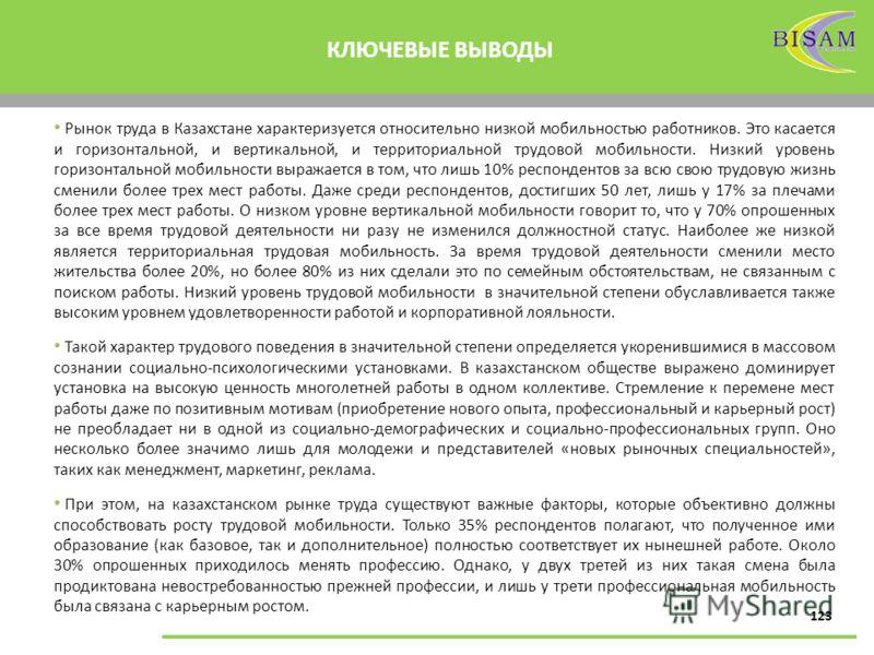 123 КЛЮЧЕВЫЕ ВЫВОДЫ Рынок труда в Казахстане характеризуется относительно низкой мобильностью работников. Это касается и горизонтальной, и вертикальной, и территориальной трудовой мобильности. Низкий уровень горизонтальной мобильности выражается в то