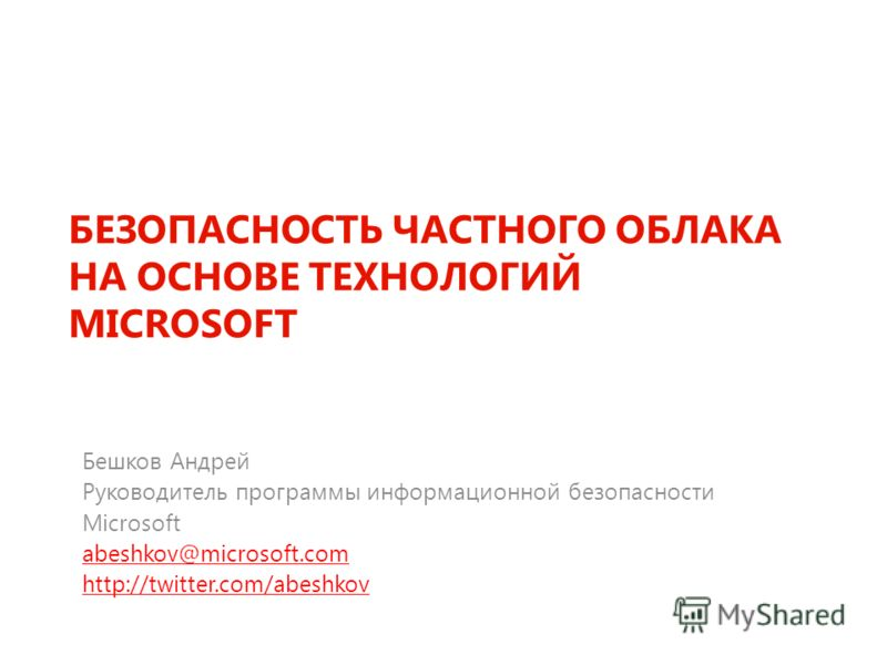 БЕЗОПАСНОСТЬ ЧАСТНОГО ОБЛАКА НА ОСНОВЕ ТЕХНОЛОГИЙ MICROSOFT Бешков Андрей Руководитель программы информационной безопасности Microsoft abeshkov@microsoft.com http://twitter.com/abeshkov