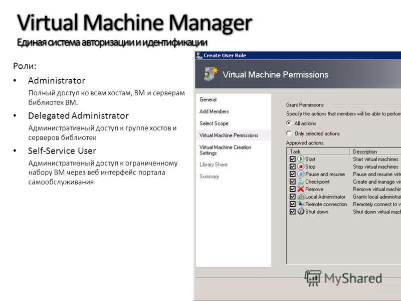 Virtual Machine Manager Единая система авторизации и идентификации Роли: Administrator Полный доступ ко всем хостам, ВМ и серверам библиотек ВМ. Delegated Administrator Административный доступ к группе хостов и серверов библиотек Self-Service User Ад