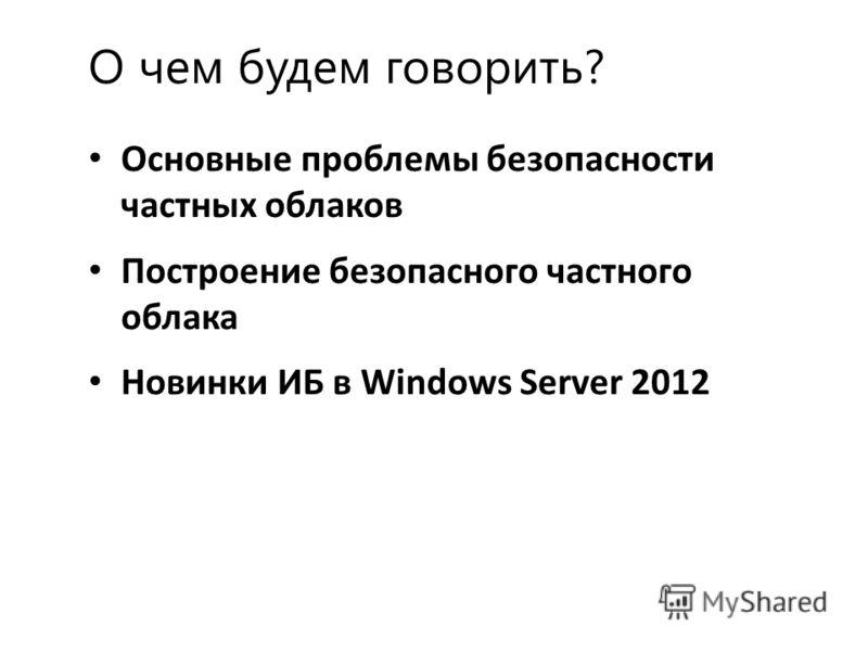 О чем будем говорить? Основные проблемы безопасности частных облаков Построение безопасного частного облака Новинки ИБ в Windows Server 2012
