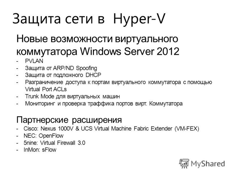 Защита сети в Hyper-V Новые возможности виртуального коммутатора Windows Server 2012 - PVLAN - Защита от ARP/ND Spoofing - Защита от подложного DHCP - Разграничение доступа к портам виртуального коммутатора с помощью Virtual Port ACLs - Trunk Mode дл