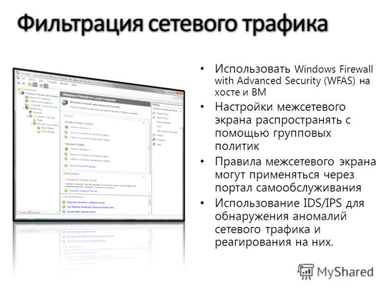 Фильтрация сетевого трафика Использовать Windows Firewall with Advanced Security (WFAS) на хосте и ВМ Настройки межсетевого экрана распространять с помощью групповых политик Правила межсетевого экрана могут применяться через портал самообслуживания И