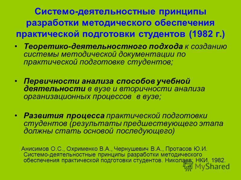 Системо-деятельностные принципы разработки методического обеспечения практической подготовки студентов (1982 г.) Теоретико-деятельностного подхода к созданию системы методической документации по практической подготовке студентов; Первичности анализа