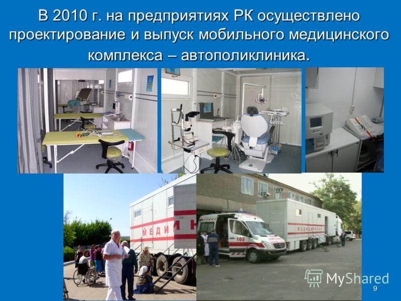 В 2010 г. на предприятиях РК осуществлено проектирование и выпуск мобильного медицинского комплекса – автополиклиника. 9