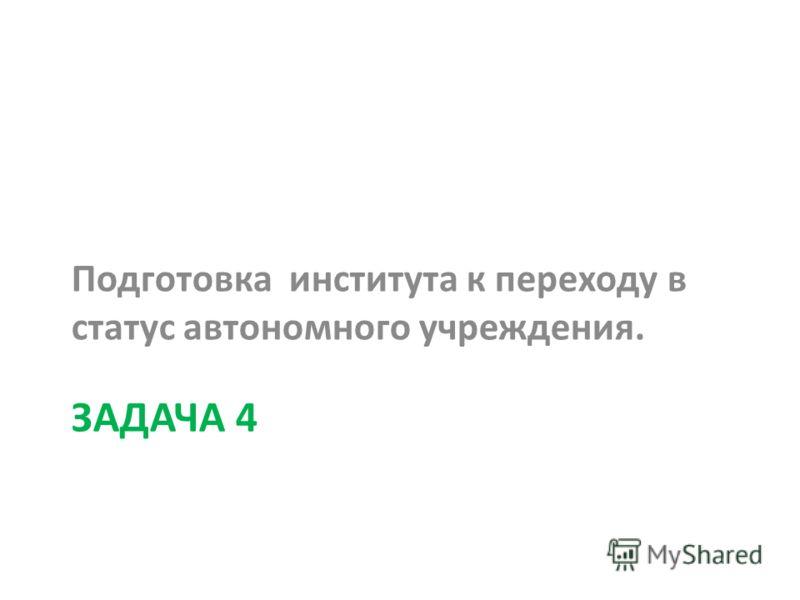 ЗАДАЧА 4 Подготовка института к переходу в статус автономного учреждения.