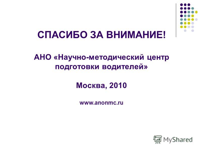 СПАСИБО ЗА ВНИМАНИЕ! АНО «Научно-методический центр подготовки водителей» Москва, 2010 www.anonmc.ru
