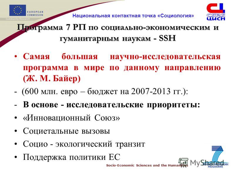 Socio-Economic Sciences and the Humanities Национальная контактная точка «Социология» Программа 7 РП по социально-экономическим и гуманитарным наукам - SSH Самая большая научно-исследовательская программа в мире по данному направлению (Ж. М. Байер) -