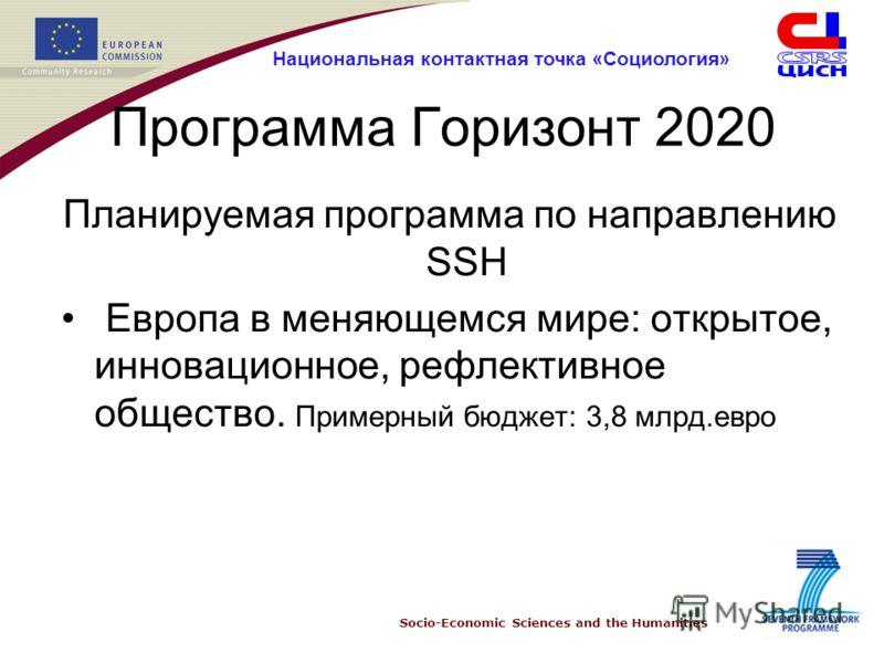 Socio-Economic Sciences and the Humanities Национальная контактная точка «Социология» Программа Горизонт 2020 Планируемая программа по направлению SSH Европа в меняющемся мире: открытое, инновационное, рефлективное общество. Примерный бюджет: 3,8 млр
