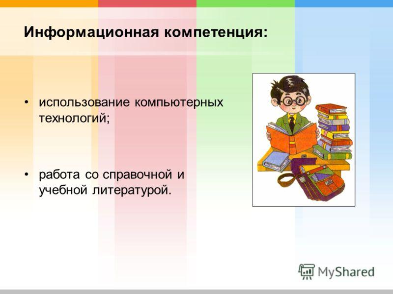 Информационная компетенция: использование компьютерных технологий; работа со справочной и учебной литературой.