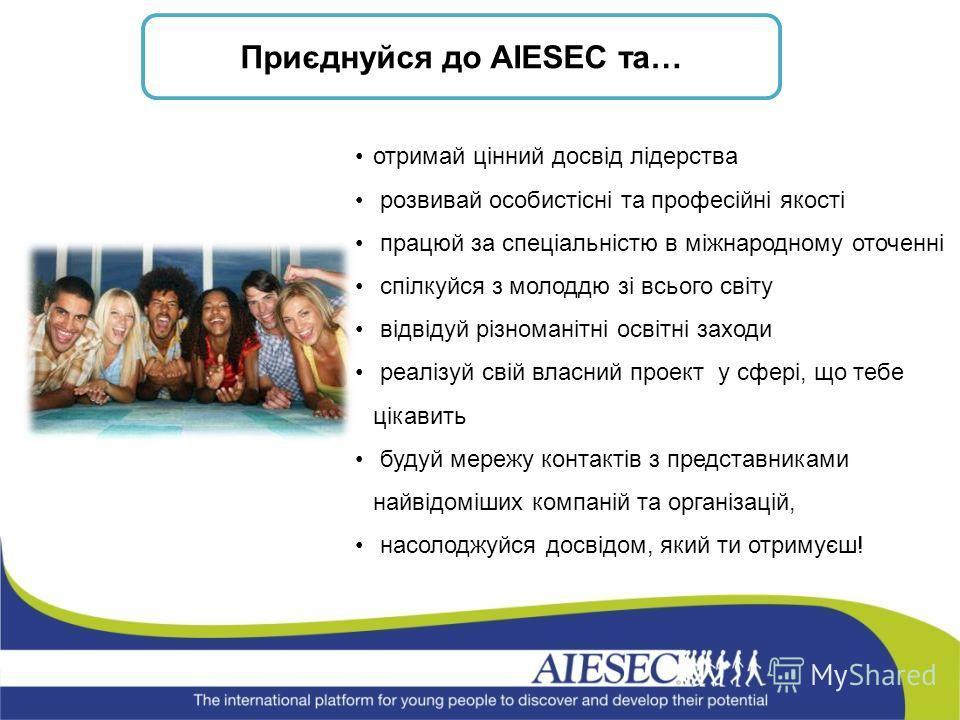 Приєднуйся до AIESEC та… отримай цінний досвід лідерства розвивай особистісні та професійні якості працюй за спеціальністю в міжнародному оточенні спілкуйся з молоддю зі всього світу відвідуй різноманітні освітні заходи реалізуй свій власний проект у