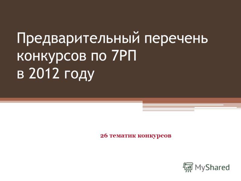 Предварительный перечень конкурсов по 7РП в 2012 году 26 тематик конкурсов