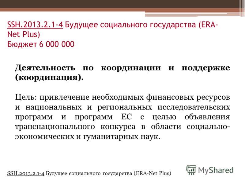 SSH.2013.2.1-4 Будущее социального государства (ERA- Net Plus) Бюджет 6 000 000 Деятельность по координации и поддержке (координация). Цель: привлечение необходимых финансовых ресурсов и национальных и региональных исследовательских программ и програ
