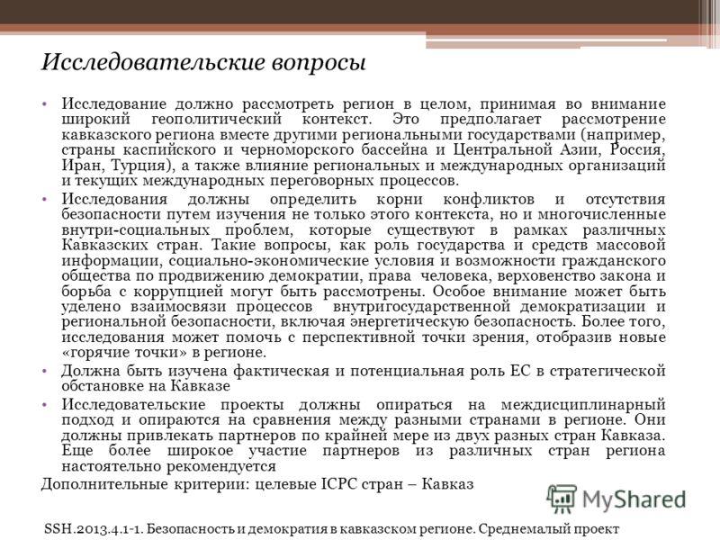 SSH.2013.4.1-1. Безопасность и демократия в кавказском регионе. Среднемалый проект Исследовательские вопросы Исследование должно рассмотреть регион в целом, принимая во внимание широкий геополитический контекст. Это предполагает рассмотрение кавказск