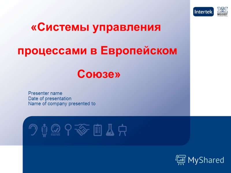 Presenter name Date of presentation Name of company presented to «Системы управления процессами в Европейском Союзе»