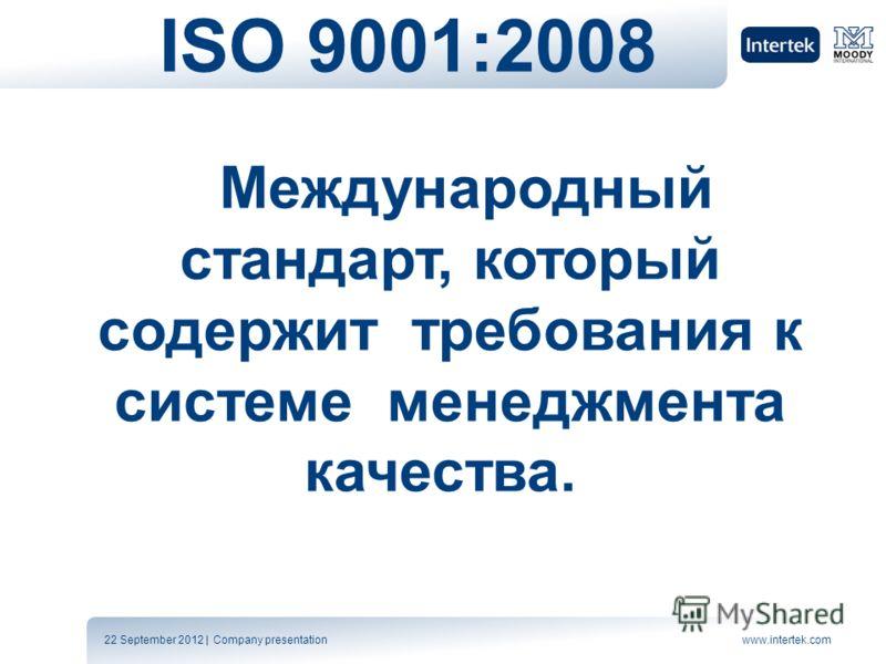 22 September 2012 | Company presentationwww.intertek.com ISO 9001:2008 Международный стандарт, который содержит требования к системе менеджмента качества.