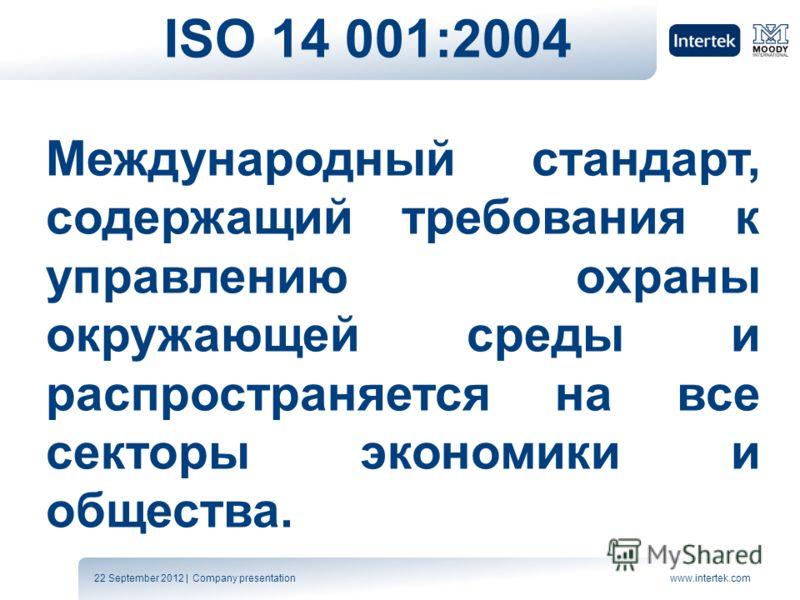 22 September 2012 | Company presentationwww.intertek.com ISO 14 001:2004 Международный стандарт, содержащий требования к управлению охраны окружающей среды и распространяется на все секторы экономики и общества.