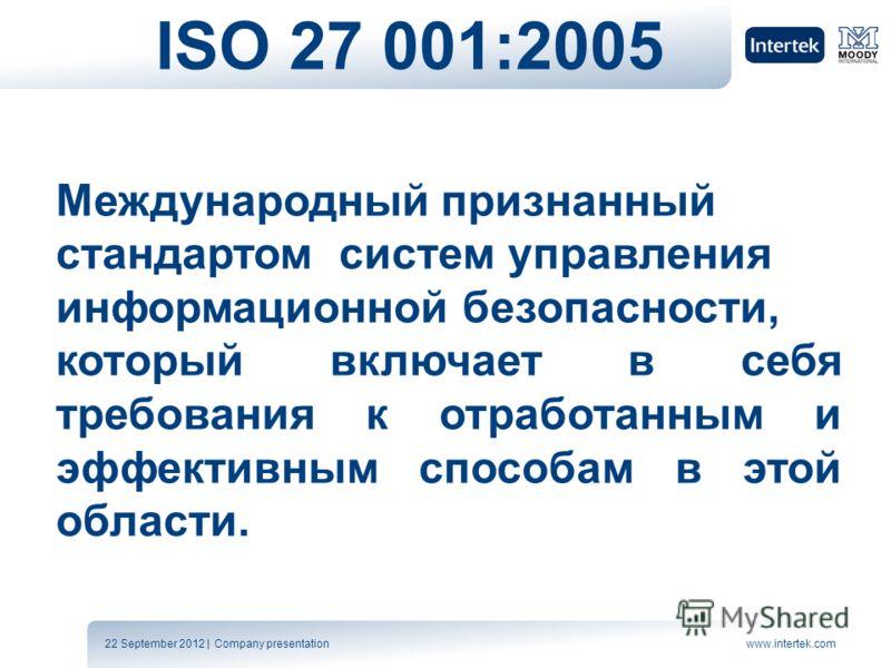 22 September 2012 | Company presentationwww.intertek.com ISO 27 001:2005 Международный признанный стандартом систем управления информационной безопасности, который включает в себя требования к отработанным и эффективным способам в этой области.