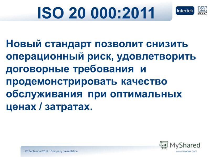 22 September 2012 | Company presentationwww.intertek.com ISO 20 000:2011 Новый стандарт позволит снизить операционный риск, удовлетворить договорные требования и продемонстрировать качество обслуживания при оптимальных ценах / затратах.