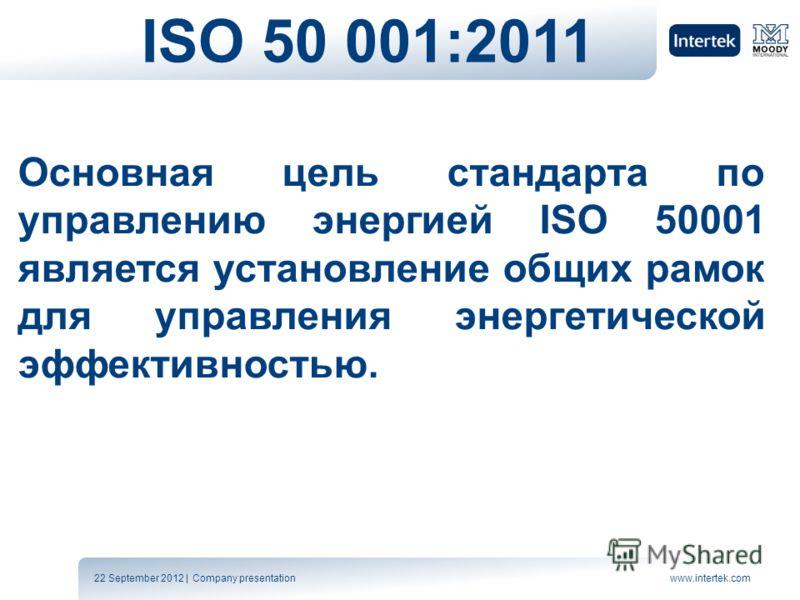 22 September 2012 | Company presentationwww.intertek.com ISO 50 001:2011 Основная цель стандарта по управлению энергией ISO 50001 является установление общих рамок для управления энергетической эффективностью.