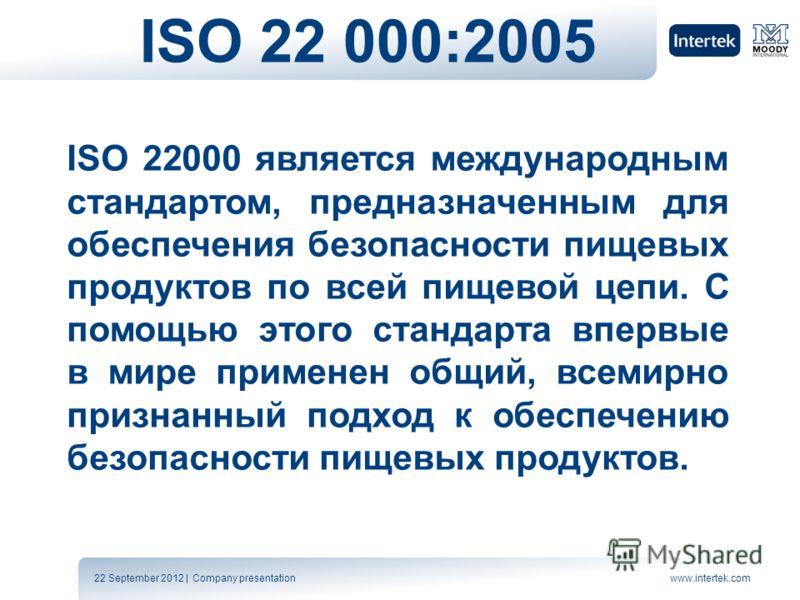 22 September 2012 | Company presentationwww.intertek.com ISO 22 000:2005 ISO 22000 является международным стандартом, предназначенным для обеспечения безопасности пищевых продуктов по всей пищевой цепи. С помощью этого стандарта впервые в мире примен