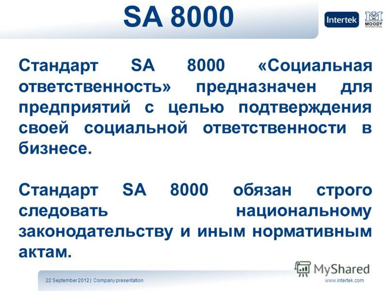 22 September 2012 | Company presentationwww.intertek.com SA 8000 Стандарт SA 8000 «Социальная ответственность» предназначен для предприятий с целью подтверждения своей социальной ответственности в бизнесе. Стандарт SA 8000 обязан строго следовать нац